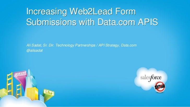 Increasing Web2Lead FormSubmissions with Data.com APISAli Sadat, Sr. Dir. Technology Partnerships / API Strategy, Data.com...