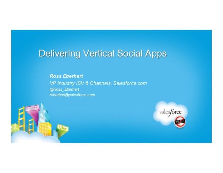 Delivering Vertical Social Apps  Ross Eberhart  VP Industry ISV & Channels, Salesforce.com  @Ross_Eberhart  reberhart@sale...