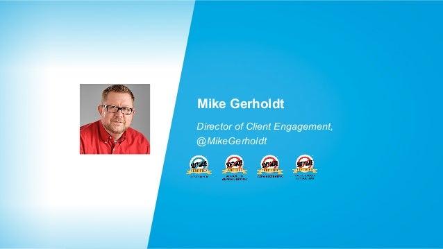Mike Gerholdt Director of Client Engagement, @MikeGerholdt