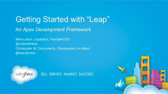 """Getting Started with """"Leap"""" An Apex Development Framework Mike Leach, Logalytics, Founder/CEO @codewithleap Christopher W...."""