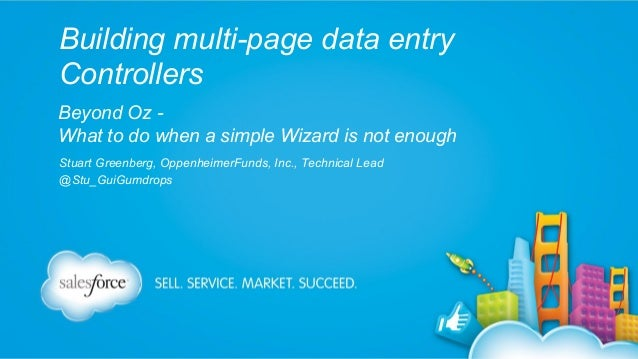 Building multi-page data entry Controllers Beyond Oz What to do when a simple Wizard is not enough Stuart Greenberg, Oppen...