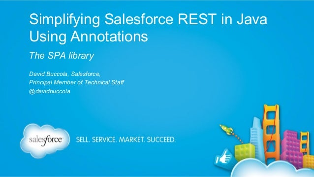 Simplifying Salesforce REST in Java Using Annotations The SPA library David Buccola, Salesforce, Principal Member of Techn...