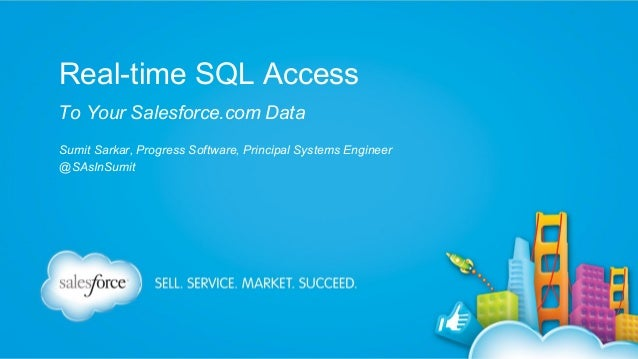Real-time SQL Access To Your Salesforce.com Data Sumit Sarkar, Progress Software, Principal Systems Engineer @SAsInSumit
