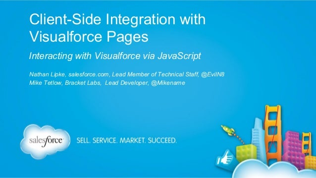 Client-Side Integration with Visualforce Pages Interacting with Visualforce via JavaScript Nathan Lipke, salesforce.com, L...