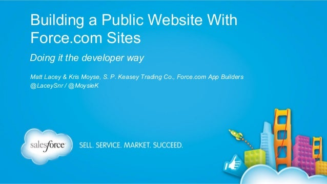 Building a Public Website With Force.com Sites Doing it the developer way Matt Lacey & Kris Moyse, S. P. Keasey Trading Co...