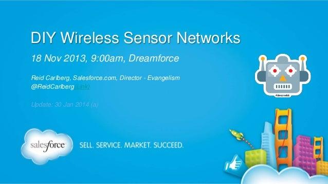 DIY Wireless Sensor Networks 18 Nov 2013, 9:00am, Dreamforce Reid Carlberg, Salesforce.com, Director - Evangelism @ReidCar...