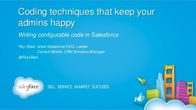 Coding techniques that keep your admins happy Writing configurable code in Salesforce Roy Gilad, Israel Salesforce DUG, Le...