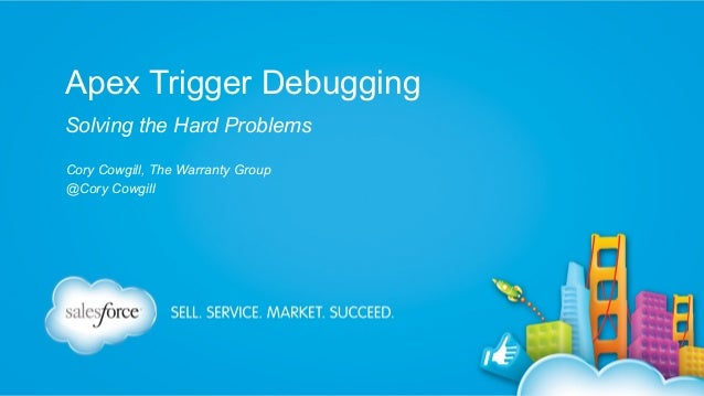 Apex Trigger Debugging Solving the Hard Problems Cory Cowgill, The Warranty Group @Cory Cowgill