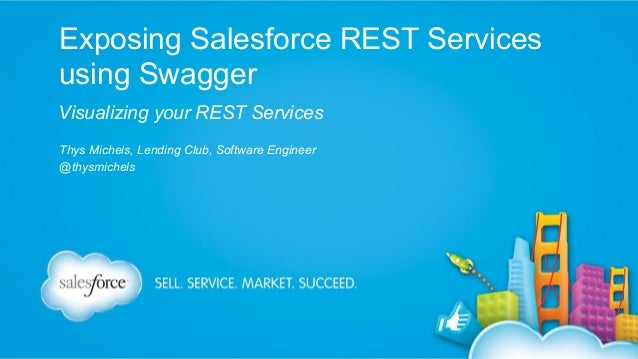 Exposing Salesforce REST Services using Swagger Visualizing your REST Services Thys Michels, Lending Club, Software Engine...
