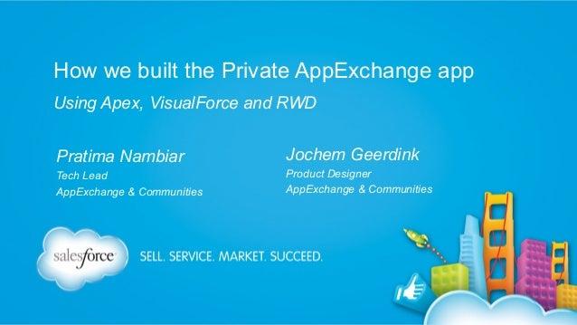 How we built the Private AppExchange app Using Apex, VisualForce and RWD Pratima Nambiar  Jochem Geerdink  Tech Lead AppEx...