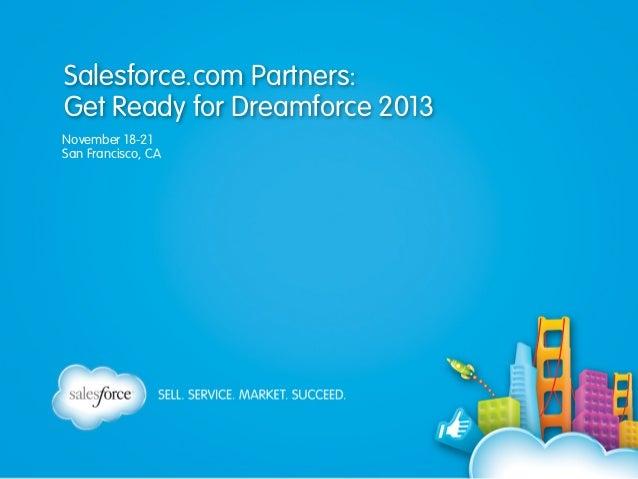 Salesforce.com Partners: Get Ready for Dreamforce 2013 November 18-21 San Francisco, CA