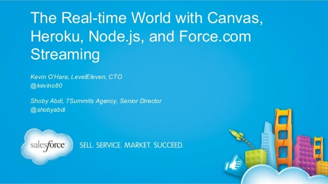 The Real-time World with Canvas, Heroku, Node.js, and Force.com Streaming Kevin O'Hara, LevelEleven, CTO @kevino80 Shoby A...