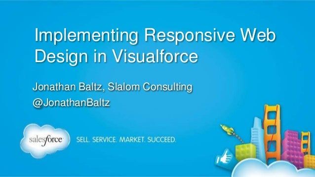 Implementing Responsive Web Design in Visualforce Jonathan Baltz, Slalom Consulting @JonathanBaltz