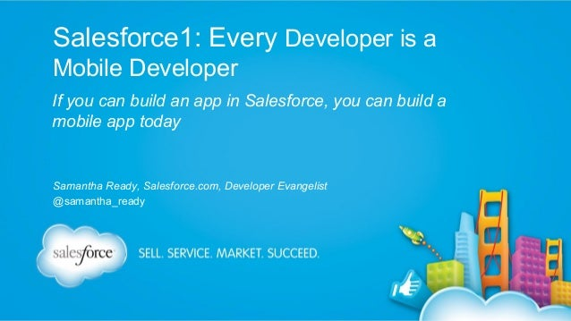 Salesforce1: Every Developer is a Mobile Developer If you can build an app in Salesforce, you can build a mobile app today...