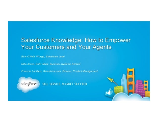 Salesforce Knowledge: How to Empower Your Customers and Your Agents Eoin O'Neill, Wonga, Salesforce Lead Mike Jones, EMC M...