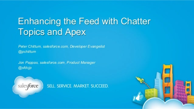 Enhancing the Feed with Chatter Topics and Apex Peter Chittum, salesforce.com, Developer Evangelist @pchittum Jon Pappas, ...