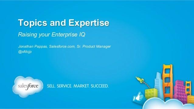 Topics and Expertise Raising your Enterprise IQ Jonathan Pappas, Salesforce.com, Sr. Product Manager @sfdcjp