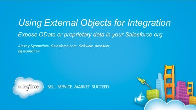 Using External Objects for Integration Expose OData or proprietary data in your Salesforce org Alexey Syomichev, Salesforc...