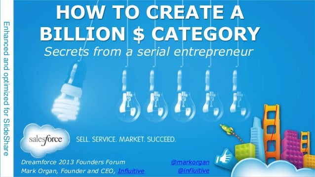 Enhanced and optimized for SlideShare  HOW TO CREATE A BILLION $ CATEGORY Secrets from a serial entrepreneur  Dreamforce 2...