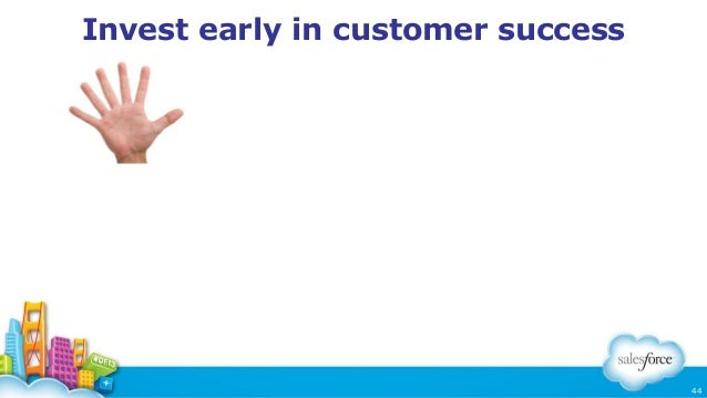 Invest early in customer success  44