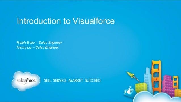 Introduction to Visualforce Ralph Eddy – Sales Engineer Henry Liu – Sales Engineer
