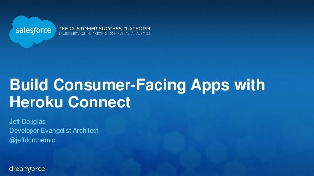 Build Consumer-Facing Apps with  Heroku Connect  Jeff Douglas  Developer Evangelist Architect  @jeffdonthemic