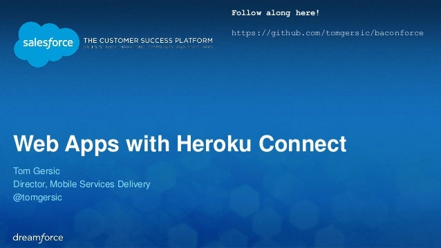 Web Apps with Heroku Connect  Tom Gersic  Director, Mobile Services Delivery  @tomgersic  Follow along here!  https://gith...