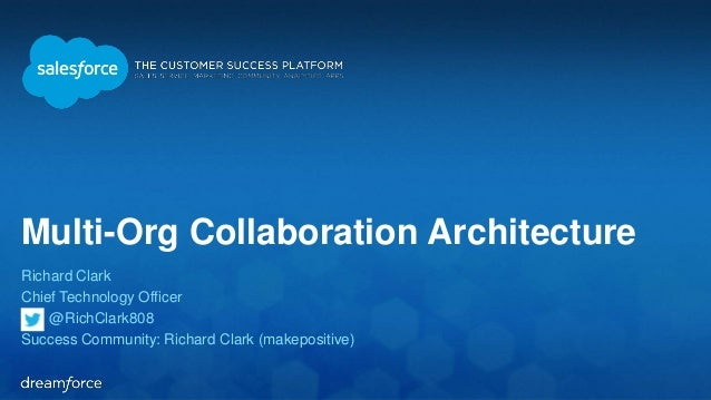 Multi-Org Collaboration Architecture  Richard Clark  Chief Technology Officer  @RichClark808  Success Community: Richard C...