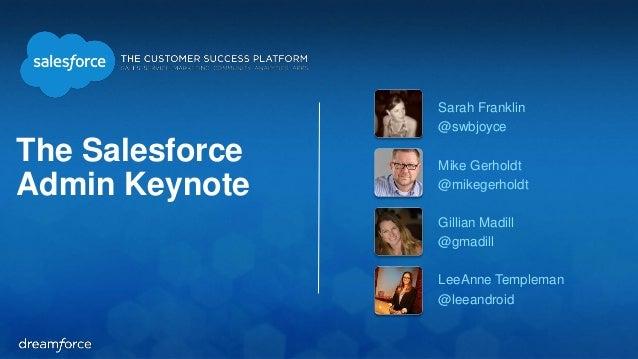 The Salesforce Admin Keynote Sarah Franklin @swbjoyce Mike Gerholdt @mikegerholdt Gillian Madill @gmadill LeeAnne Templema...
