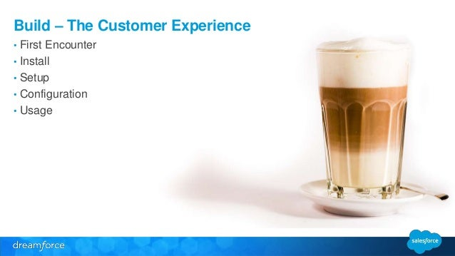Build – The Customer Experience  • First Encounter  • Install  • Setup  • Configuration  • Usage