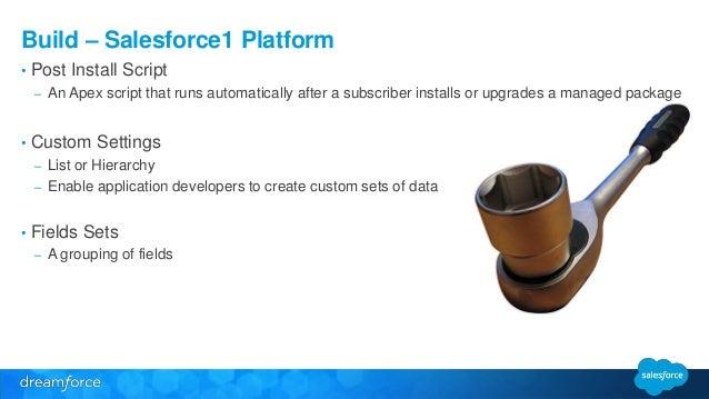 Build – Salesforce1 Platform  • Post Install Script  – An Apex script that runs automatically after a subscriber installs ...