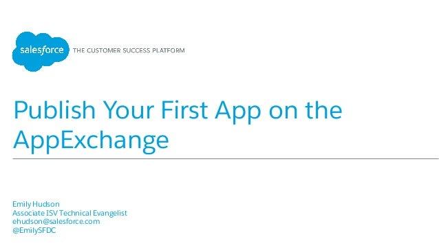 Publish Your First App on the AppExchange Emily Hudson Associate ISV Technical Evangelist ehudson@salesforce.com @...