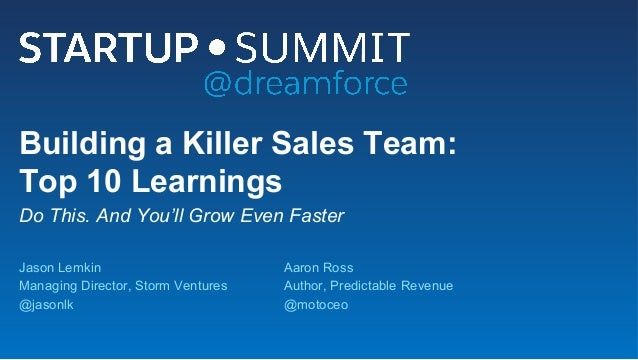 Building a Killer Sales Team: Top 10 Learnings Do This. And You'll Grow Even Faster Jason Lemkin Managing Director, Storm ...