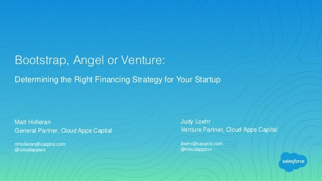 Matt Holleran General Partner, Cloud Apps Capital mholleran@cacptrs.com @cloudappsvc Bootstrap, Angel or Venture: Determin...