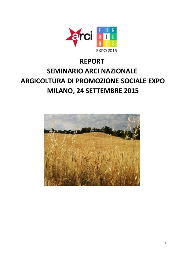 1 REPORT SEMINARIO ARCI NAZIONALE ARGICOLTURA DI PROMOZIONE SOCIALE EXPO MILANO, 24 SETTEMBRE 2015