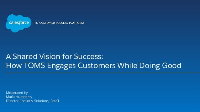 A Shared Vision for Success: How TOMS Engages Customers While Doing Good Moderated by: Maria Humphrey Director, Industry S...