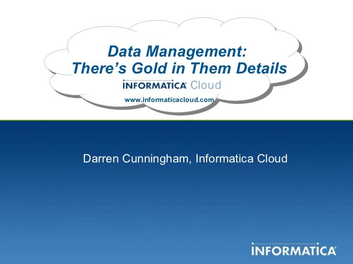 Data Management:  There's Gold in Them Details www.informaticacloud.com Darren Cunningham, Informatica Cloud