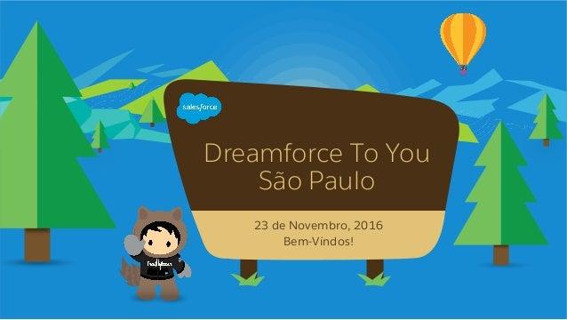 Dreamforce To You São Paulo 23 de Novembro, 2016 Bem-Vindos!