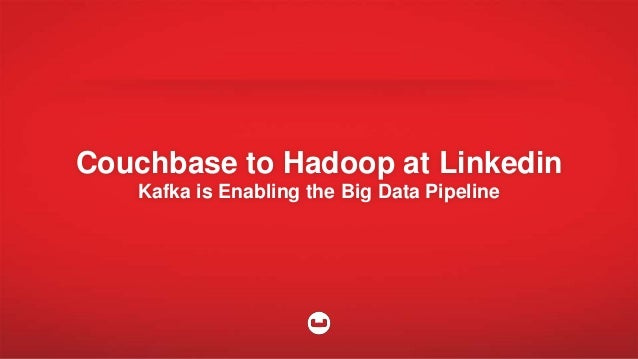 Couchbase to Hadoop at Linkedin Kafka is Enabling the Big Data Pipeline