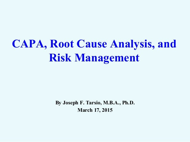 CAPA, Root Cause Analysis, and Risk Management By Joseph F. Tarsio, M.B.A., Ph.D. March 17, 2015