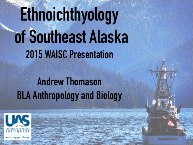 Ethnoichthyology of Southeast Alaska 2015 WAISC Presentation  Andrew Thomason BLA Anthropology and Biology