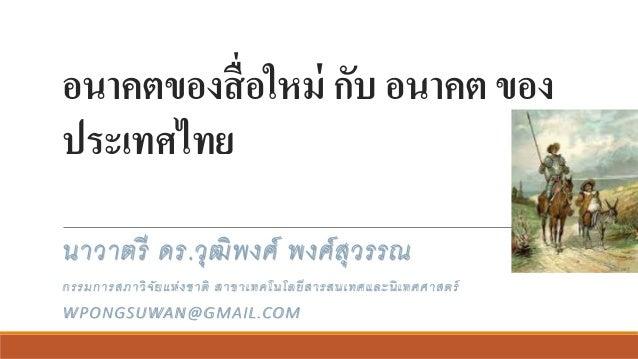 อนาคตของสื่อใหม่ กับ อนาคต ของ ประเทศไทย นาวาตรี ดร.วุฒิพงศ์ พงศ์สุวรรณ กรรมการสภาวิจัยแห่งชาติ สาขาเทคโนโลยีสารสนเทศและนิ...