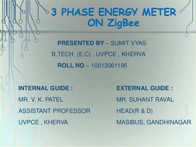 3 PHASE ENERGY METER ON ZigBee PRESENTED BY – SUMIT VYAS B.TECH (E.C) , UVPCE , KHERVA ROLL NO – 10012061195 INTERNAL GUID...