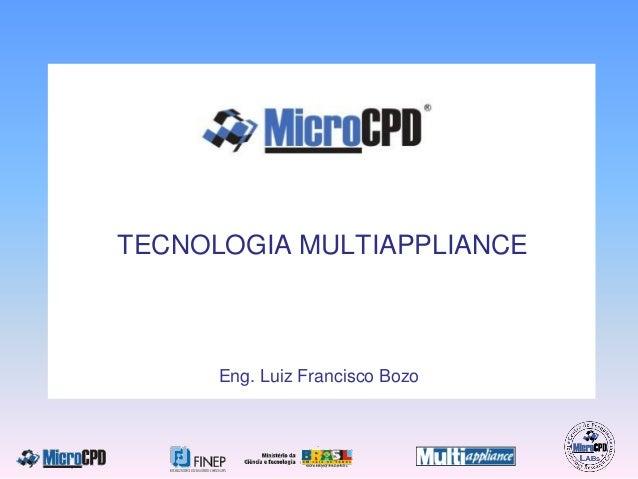 TECNOLOGIA MULTIAPPLIANCE Eng. Luiz Francisco Bozo TECNOLOGIA MULTIAPPLIANCE