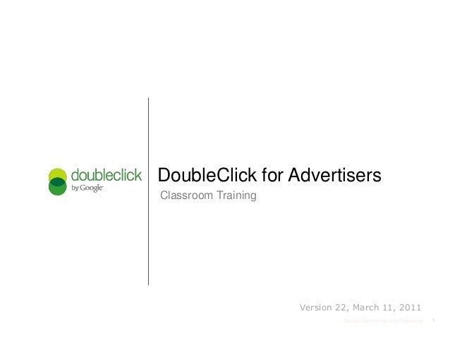 11Google Confidential and Proprietary Classroom Training DoubleClick for Advertisers 1 Version 22, March 11, 2011