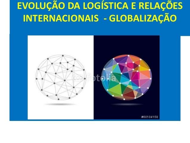 EVOLUÇÃO DA LOGÍSTICA E RELAÇÕES INTERNACIONAIS - GLOBALIZAÇÃO G L O B A L I Z A Ç Ã O