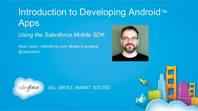 Introduction to Developing Android™ Apps Using the Salesforce Mobile SDK Ryan Upton, Salesforce.com, Mobile Evangelist @ry...