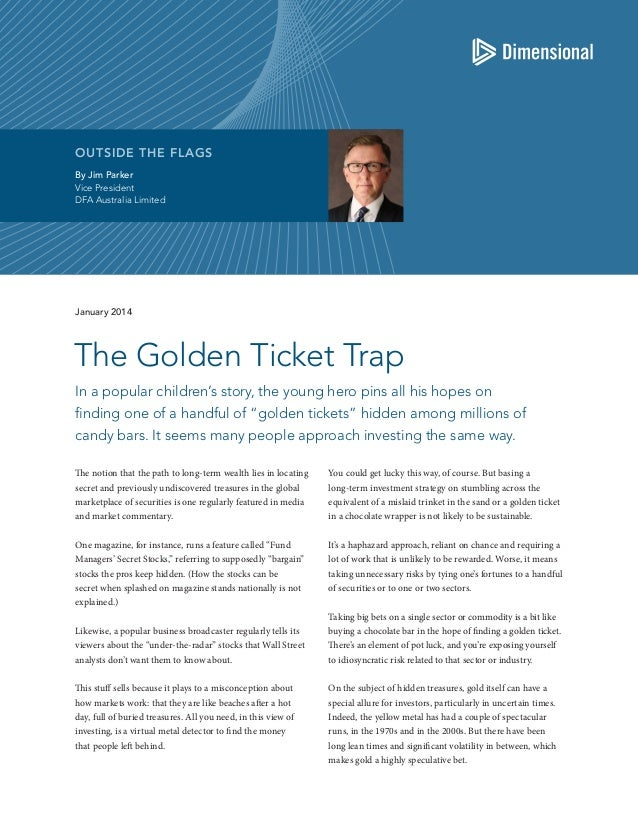 OUTSIDE THE FLAGS By Jim Parker Vice President DFA Australia Limited  January 2014  The Golden Ticket Trap In a popular ch...