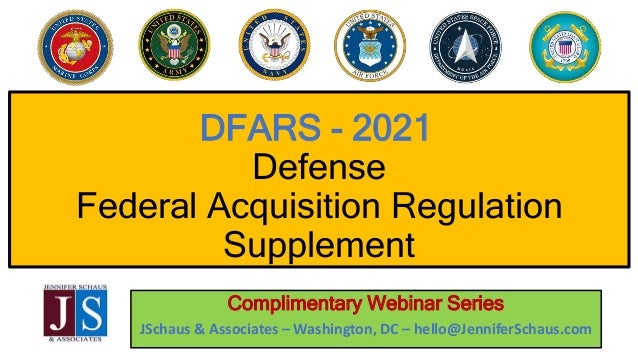 DFARS - 2021 Defense Federal Acquisition Regulation Supplement Complimentary Webinar Series JSchaus & Associates – Washing...