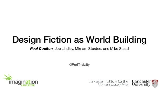 Design Fiction as World Building Paul Coulton, Joe Lindley, Mirriam Sturdee, and Mike Stead @ProfTriviality